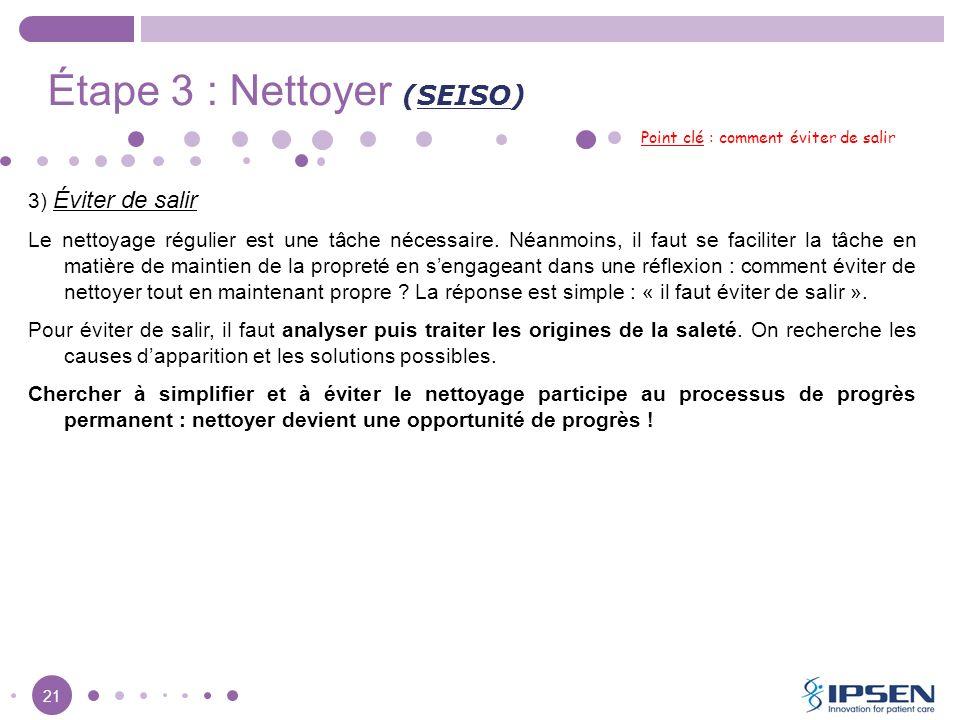 21 Étape 3 : Nettoyer (SEISO) Point clé : comment éviter de salir 3) Éviter de salir Le nettoyage régulier est une tâche nécessaire. Néanmoins, il fau