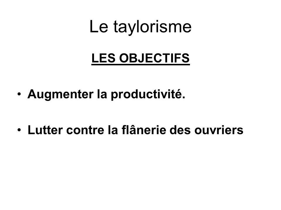 Le taylorisme LES OBJECTIFS Augmenter la productivité. Lutter contre la flânerie des ouvriers
