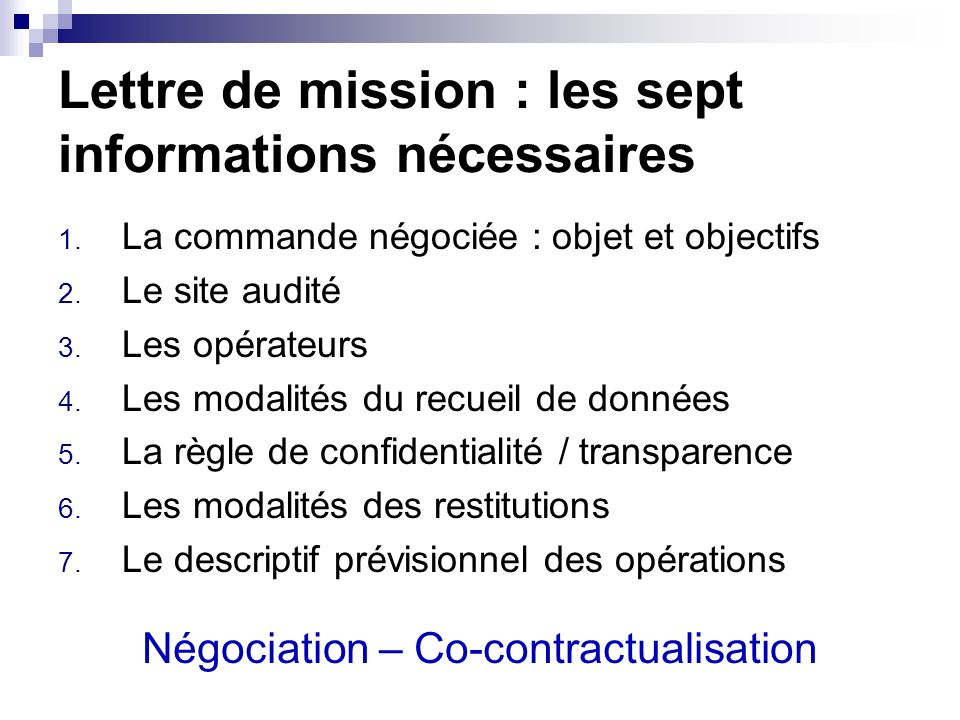 Lettre de mission : les sept informations nécessaires 1. La commande négociée : objet et objectifs 2. Le site audité 3. Les opérateurs 4. Les modalité