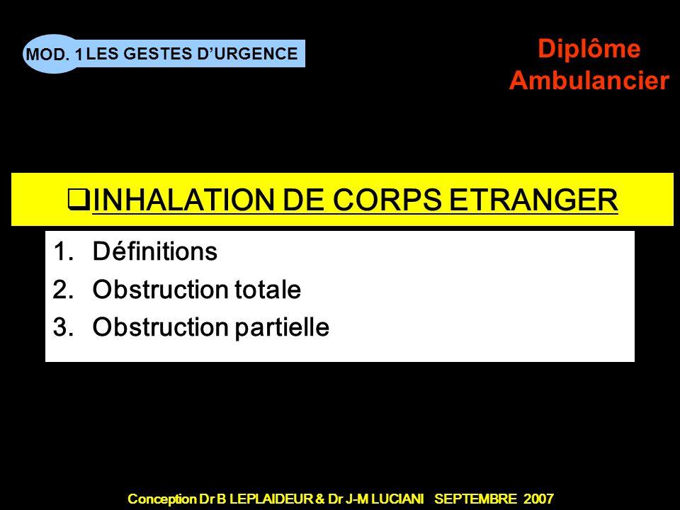 Conception Dr B LEPLAIDEUR & Dr J-M LUCIANI SEPTEMBRE 2007 LES GESTES DURGENCE MOD. 1 Diplôme Ambulancier TITRE DE CHAPITRE INHALATION DE CORPS ETRANG