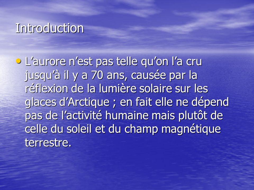 Introduction Laurore nest pas telle quon la cru jusquà il y a 70 ans, causée par la réflexion de la lumière solaire sur les glaces dArctique ; en fait elle ne dépend pas de lactivité humaine mais plutôt de celle du soleil et du champ magnétique terrestre.