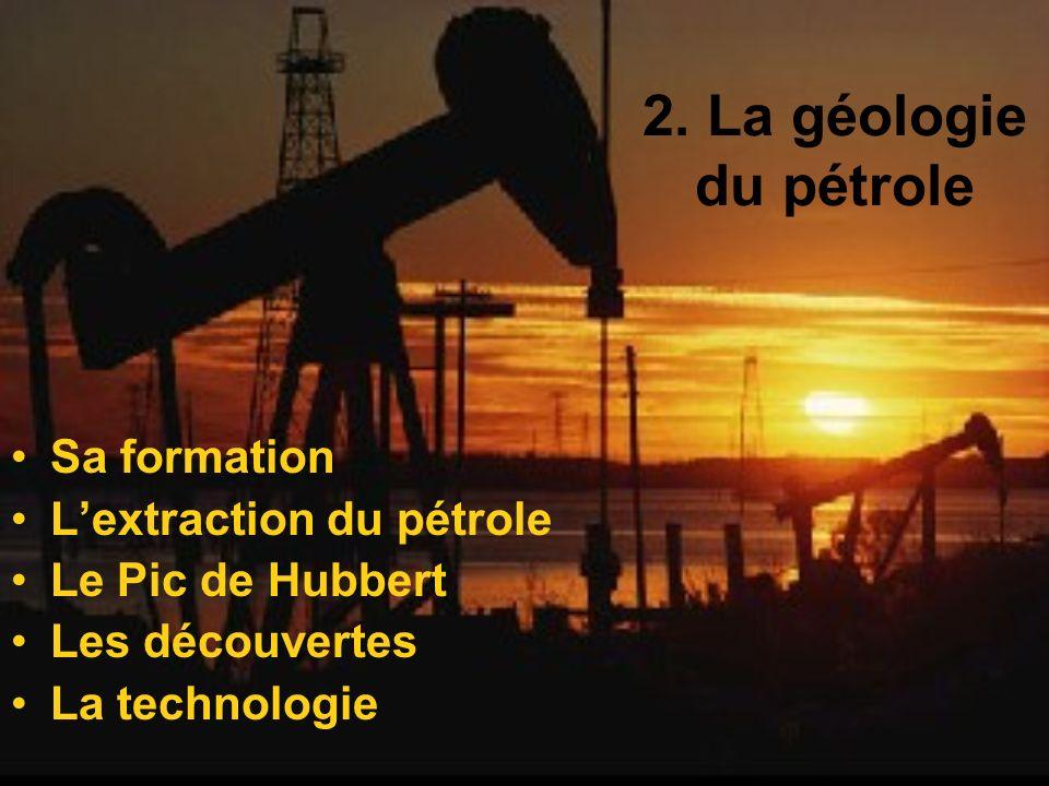 2. La géologie du pétrole Sa formation Lextraction du pétrole Le Pic de Hubbert Les découvertes La technologie