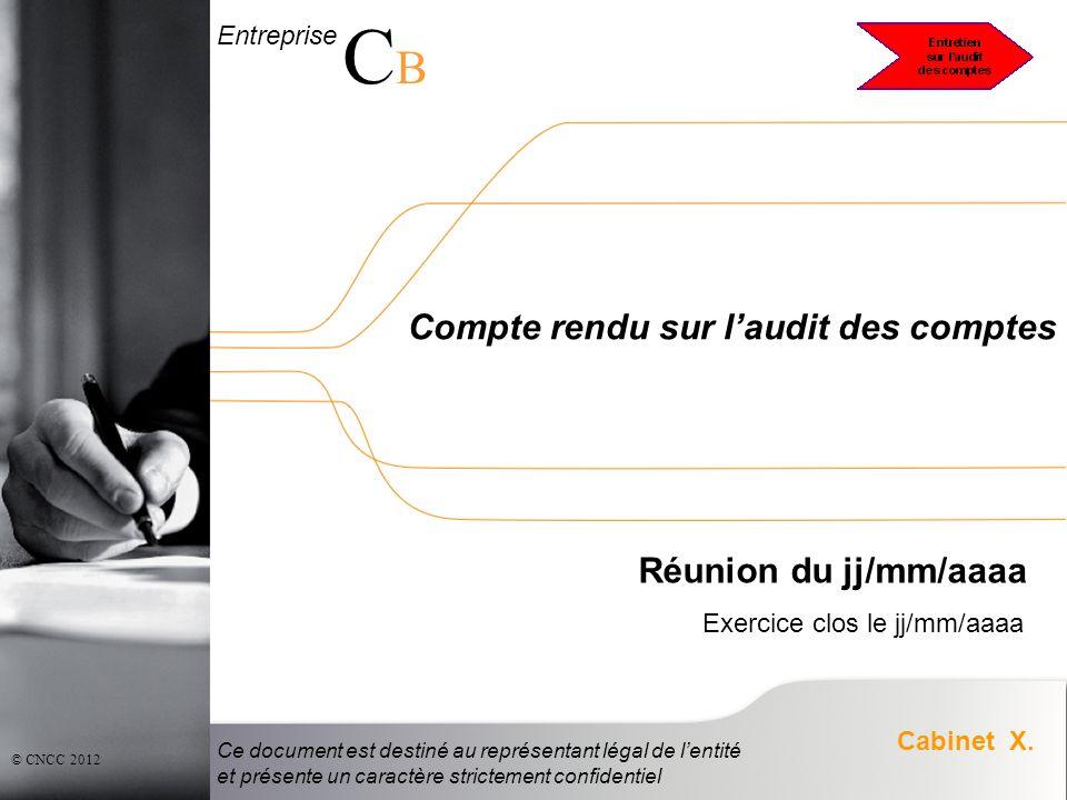 Entreprise CBCB Cabinet X. © CNCC 2012 Compte rendu sur laudit des comptes Réunion du jj/mm/aaaa Exercice clos le jj/mm/aaaa Ce document est destiné a
