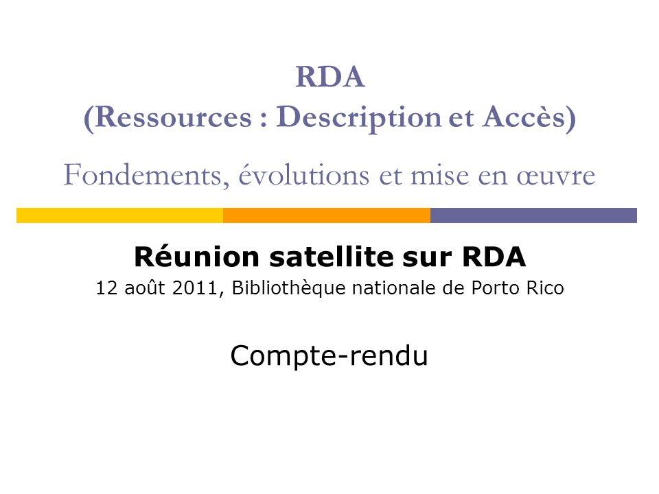 RDA (Ressources : Description et Accès) Fondements, évolutions et mise en œuvre Réunion satellite sur RDA 12 août 2011, Bibliothèque nationale de Porto Rico Compte-rendu