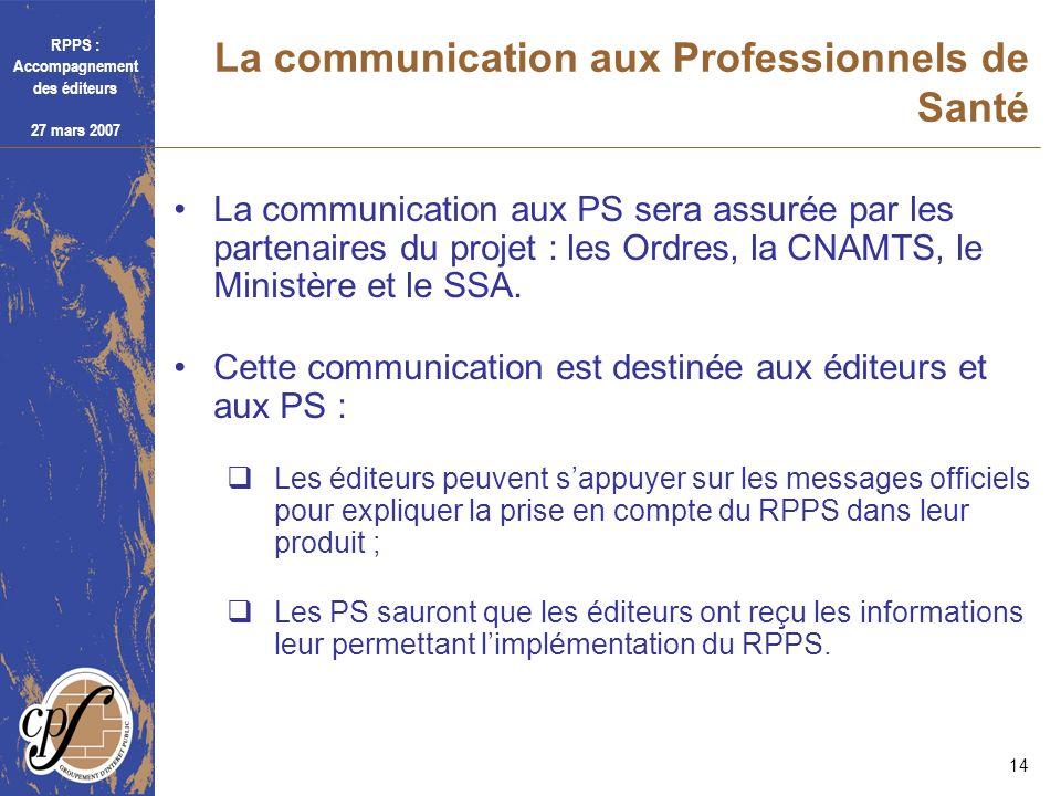 RPPS : Accompagnement des éditeurs 27 mars 2007 14 La communication aux Professionnels de Santé La communication aux PS sera assurée par les partenair