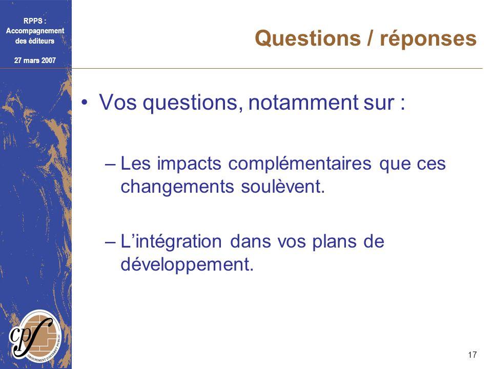 RPPS : Accompagnement des éditeurs 27 mars 2007 17 Questions / réponses Vos questions, notamment sur : –Les impacts complémentaires que ces changement