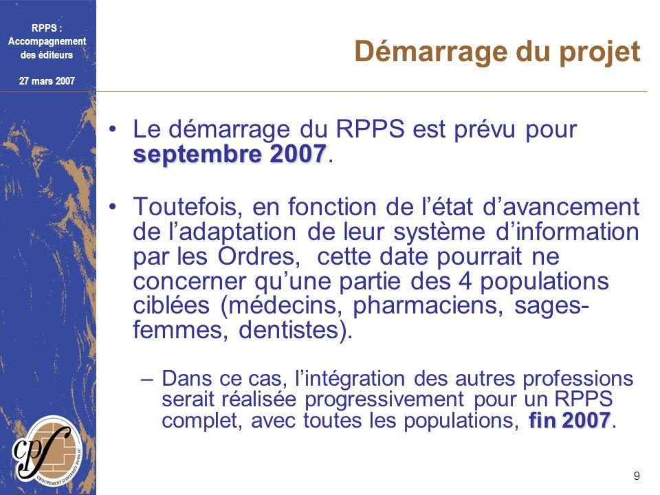 RPPS : Accompagnement des éditeurs 27 mars 2007 9 Démarrage du projet septembre 2007Le démarrage du RPPS est prévu pour septembre 2007. Toutefois, en
