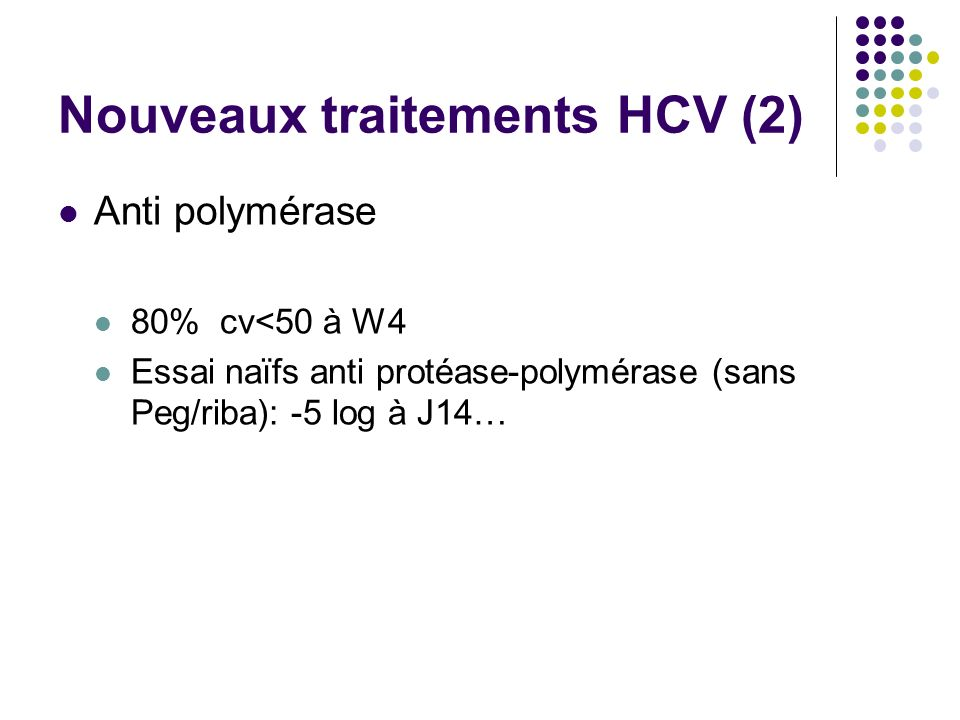Nouveaux traitements HCV (2) Anti polymérase 80% cv<50 à W4 Essai naïfs anti protéase-polymérase (sans Peg/riba): -5 log à J14…