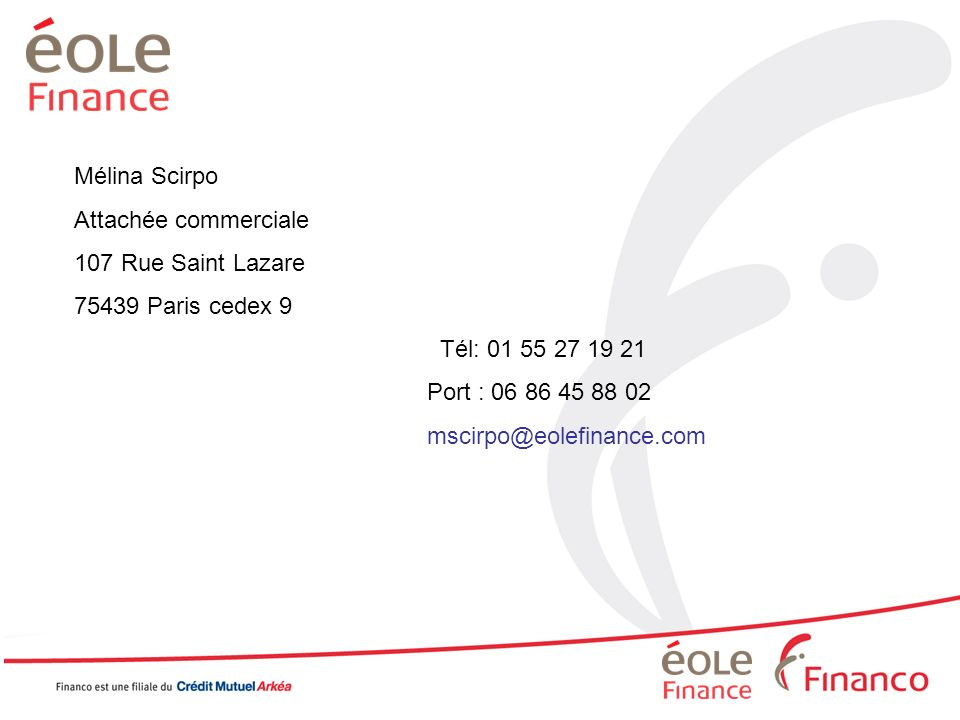 Mélina Scirpo Attachée commerciale 107 Rue Saint Lazare 75439 Paris cedex 9 Tél: 01 55 27 19 21 Port : 06 86 45 88 02 mscirpo@eolefinance.com