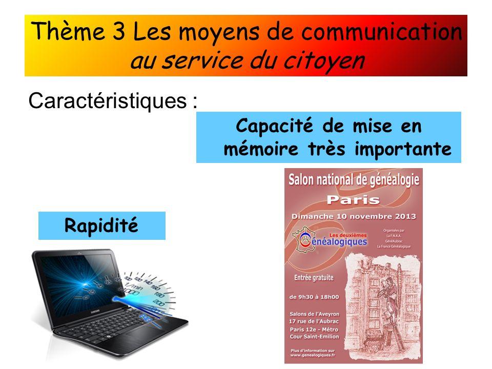 Thème 3 Les moyens de communication au service du citoyen Caractéristiques : Rapidité Capacité de mise en mémoire très importante