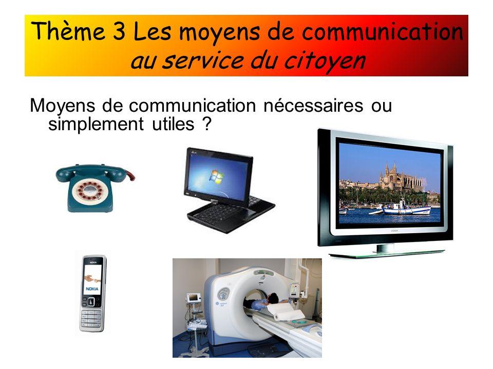 Thème 3 Les moyens de communication au service du citoyen Moyens de communication nécessaires ou simplement utiles ?