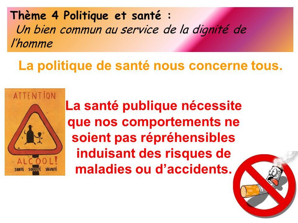 Thème 4 Politique et santé : Un bien commun au service de la dignité de lhomme La politique de santé nous concerne tous. La santé publique nécessite q