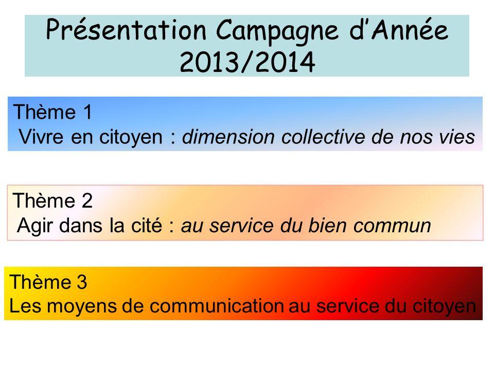 Présentation Campagne dAnnée 2013/2014 Thème 1 Vivre en citoyen : dimension collective de nos vies Thème 2 Agir dans la cité : au service du bien comm