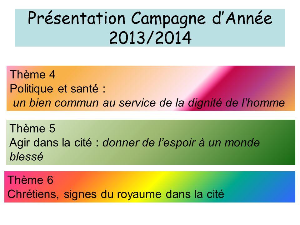 Présentation Campagne dAnnée 2013/2014 Thème 4 Politique et santé : un bien commun au service de la dignité de lhomme Thème 5 Agir dans la cité : donn