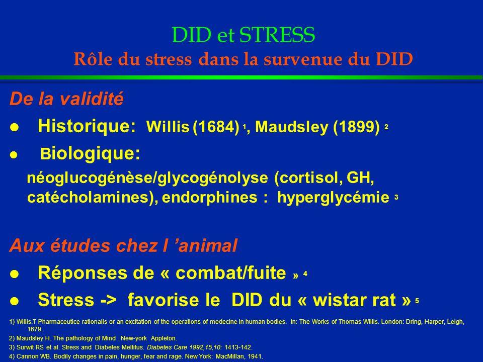 DID et STRESS Rôle du stress dans la survenue du DID l Adultes - Plus d évènements stressants (décès,chomage)/contrôles 1-3 ans avant le DID: 1,2,3 - Moindre accès au support social:intolérance au glucose 5 l Enfants - Stress familiaux : 2ères années de la vie 4 - Hyperglycémie transitoire (stress aigu) ne favorise pas le DID (étude prospective 3 ans) 6 1) Robinson N, et al..