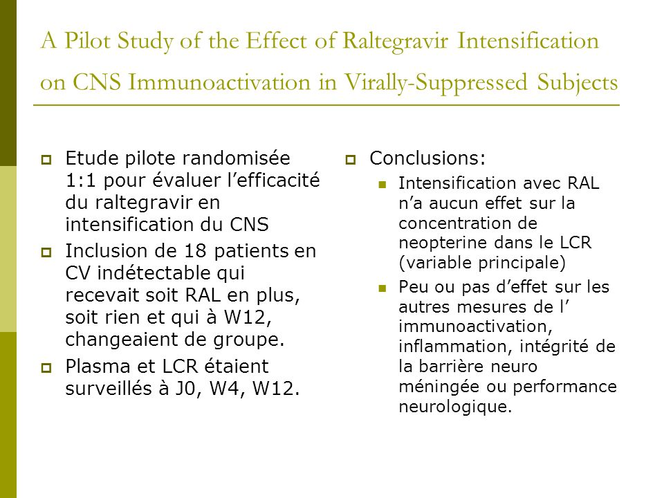 A Pilot Study of the Effect of Raltegravir Intensification on CNS Immunoactivation in Virally-Suppressed Subjects Etude pilote randomisée 1:1 pour éva