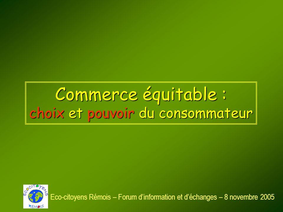 Commerce équitable : choix et pouvoir du consommateur Eco-citoyens Rémois – Forum dinformation et déchanges – 8 novembre 2005