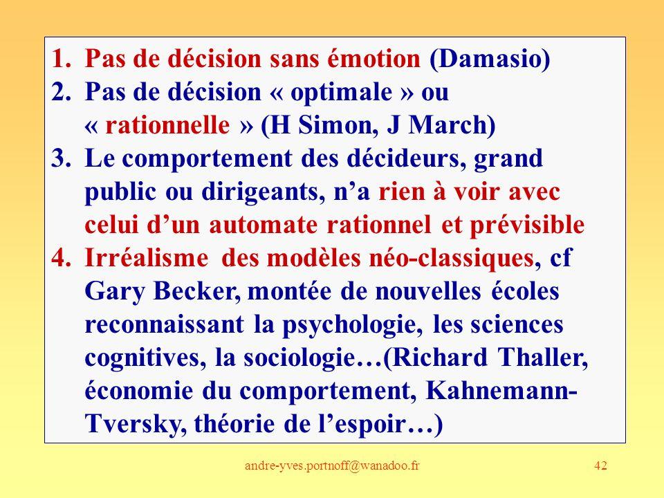 andre-yves.portnoff@wanadoo.fr42 1.Pas de décision sans émotion (Damasio) 2.Pas de décision « optimale » ou « rationnelle » (H Simon, J March) 3.Le comportement des décideurs, grand public ou dirigeants, na rien à voir avec celui dun automate rationnel et prévisible 4.Irréalisme des modèles néo-classiques, cf Gary Becker, montée de nouvelles écoles reconnaissant la psychologie, les sciences cognitives, la sociologie…(Richard Thaller, économie du comportement, Kahnemann- Tversky, théorie de lespoir…)