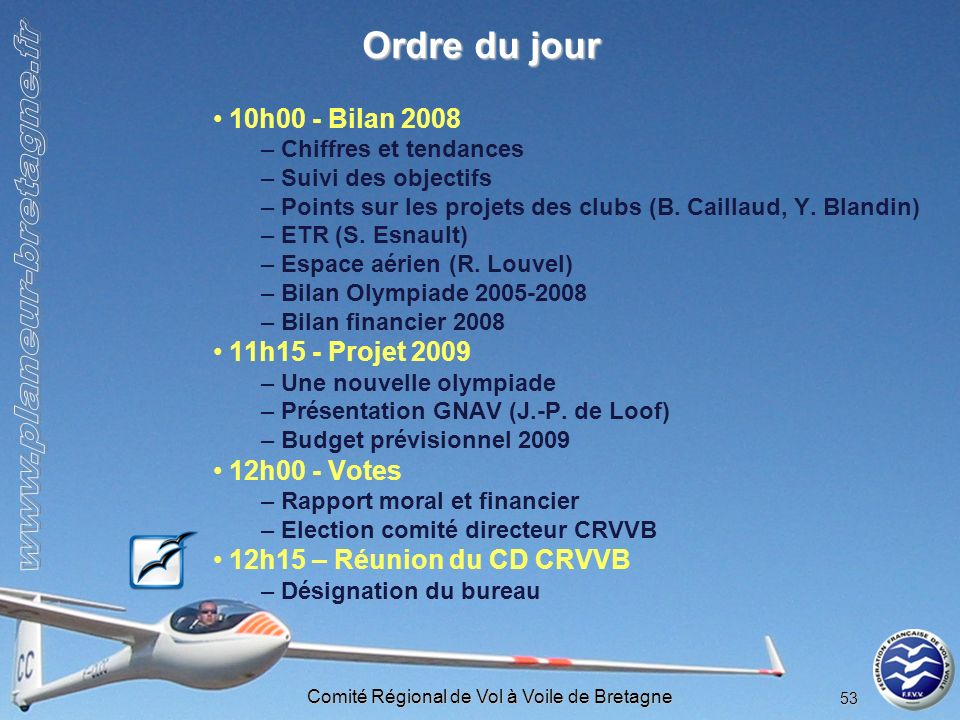 Comité Régional de Vol à Voile de Bretagne 53 Ordre du jour 10h00 - Bilan 2008 – Chiffres et tendances – Suivi des objectifs – Points sur les projets