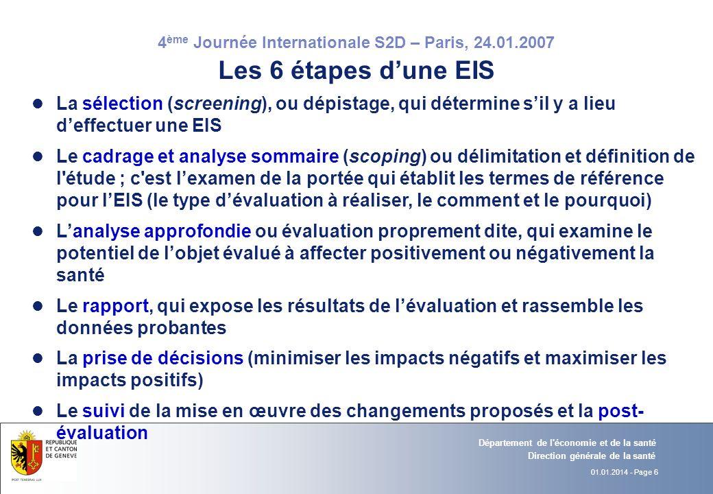 4 ème Journée Internationale S2D – Paris, 24.01.2007 06.12.2006 - Page 01.01.2014 - Page 6 Direction générale de la santé Département de l économie et de la santé Les 6 étapes dune EIS l La sélection (screening), ou dépistage, qui détermine sil y a lieu deffectuer une EIS l Le cadrage et analyse sommaire (scoping) ou délimitation et définition de l étude ; c est lexamen de la portée qui établit les termes de référence pour lEIS (le type dévaluation à réaliser, le comment et le pourquoi) l Lanalyse approfondie ou évaluation proprement dite, qui examine le potentiel de lobjet évalué à affecter positivement ou négativement la santé l Le rapport, qui expose les résultats de lévaluation et rassemble les données probantes l La prise de décisions (minimiser les impacts négatifs et maximiser les impacts positifs) l Le suivi de la mise en œuvre des changements proposés et la post- évaluation