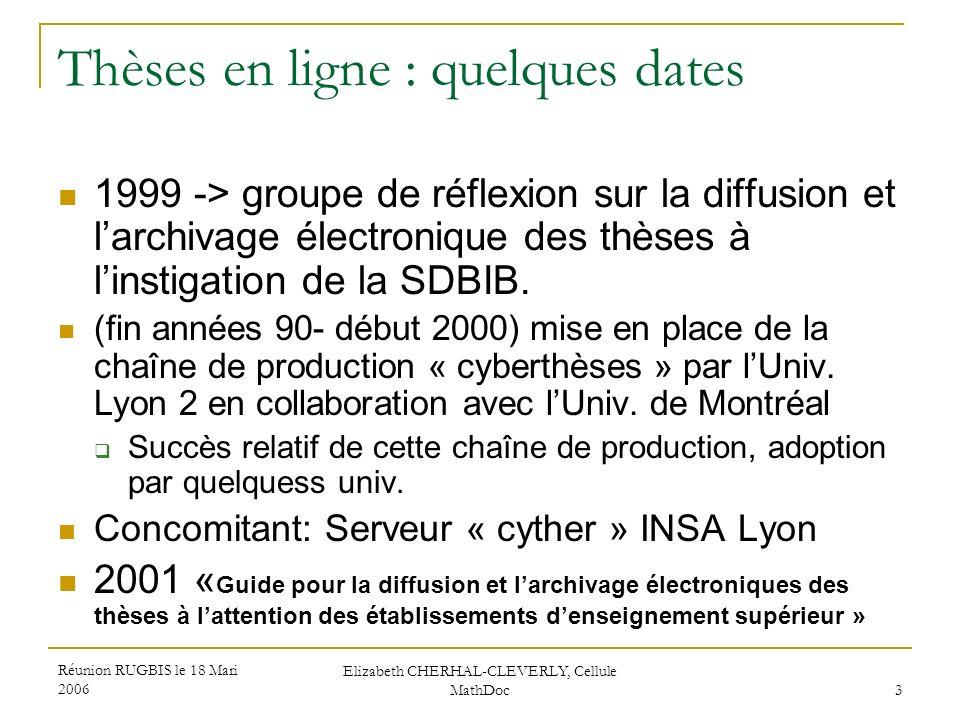 Réunion RUGBIS le 18 Mari 2006 Elizabeth CHERHAL-CLEVERLY, Cellule MathDoc 3 Thèses en ligne : quelques dates 1999 -> groupe de réflexion sur la diffu