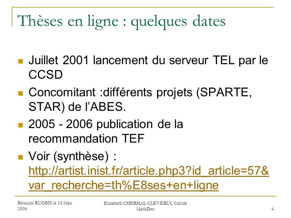 Réunion RUGBIS le 18 Mari 2006 Elizabeth CHERHAL-CLEVERLY, Cellule MathDoc 4 Thèses en ligne : quelques dates Juillet 2001 lancement du serveur TEL pa