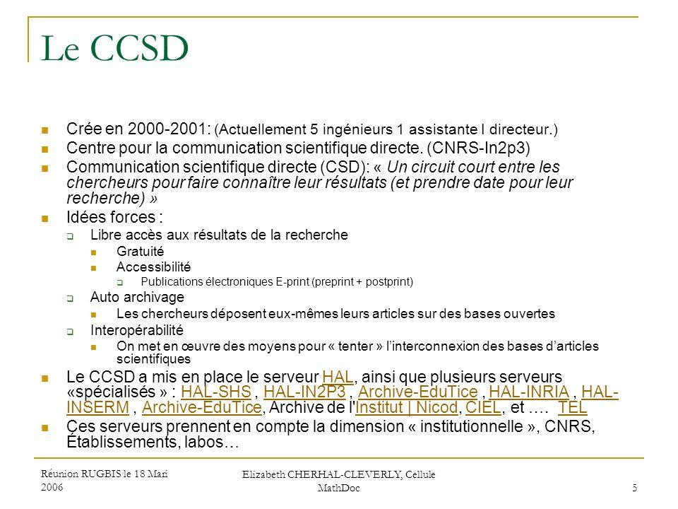Réunion RUGBIS le 18 Mari 2006 Elizabeth CHERHAL-CLEVERLY, Cellule MathDoc 5 Le CCSD Crée en 2000-2001: (Actuellement 5 ingénieurs 1 assistante I dire