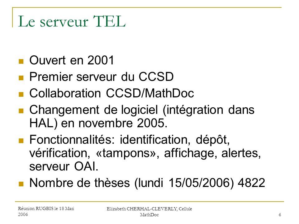 Réunion RUGBIS le 18 Mari 2006 Elizabeth CHERHAL-CLEVERLY, Cellule MathDoc 6 Le serveur TEL Ouvert en 2001 Premier serveur du CCSD Collaboration CCSD/
