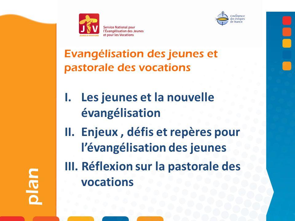 Evangélisation des jeunes et pastorale des vocations plan I. Les jeunes et la nouvelle évangélisation II. Enjeux, défis et repères pour lévangélisatio