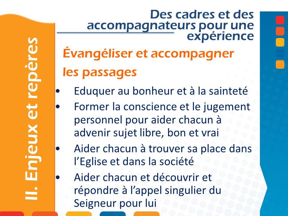 Évangéliser et accompagner les passages Des cadres et des accompagnateurs pour une expérience Eduquer au bonheur et à la sainteté Former la conscience