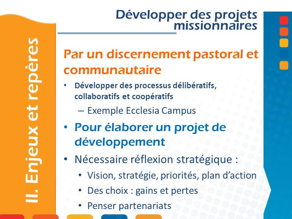Par un discernement pastoral et communautaire II. Enjeux et repères Développer des projets missionnaires Développer des processus délibératifs, collab