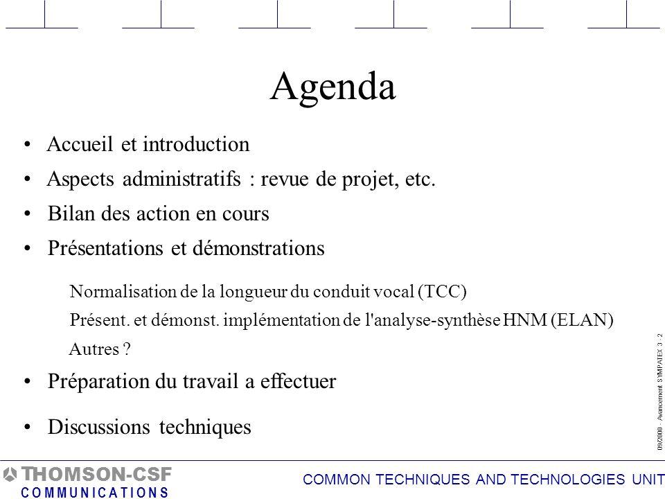 COMMON TECHNIQUES AND TECHNOLOGIES UNIT 09/2000 - Avancement SYMPATEX 3 - 3 T C O M M U N I C A T I O N S HOMSON-CSF Bilan des actions en cours Codage de la prosodie pour le codeur monolocuteur Développement analyse/synthèse HNM Implémentation en langage C de HNM Normalisation du conduit vocal (adaptation au locuteur) Analyse du besoin, étude du marché et contraintes dimplémentation