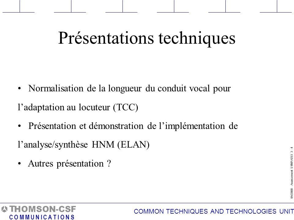 COMMON TECHNIQUES AND TECHNOLOGIES UNIT 09/2000 - Avancement SYMPATEX 3 - 4 T C O M M U N I C A T I O N S HOMSON-CSF Normalisation de la longueur du conduit vocal pour ladaptation au locuteur (TCC) Présentation et démonstration de limplémentation de lanalyse/synthèse HNM (ELAN) Autres présentation .