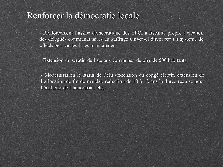 Renforcer la démocratie locale - Renforcement lassise démocratique des EPCI à fiscalité propre : élection des délégués communautaires au suffrage universel direct par un système de «fléchage» sur les listes municipales - Extension du scrutin de liste aux communes de plus de 500 habitants - Modernisation le statut de lélu (extension du congé électif, extension de lallocation de fin de mandat, réduction de 18 à 12 ans la durée requise pour bénéficier de lhonorariat, etc.)