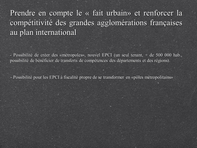 Prendre en compte le « fait urbain» et renforcer la compétitivité des grandes agglomérations françaises au plan international - Possibilité de créer des «métropoles», nouvel EPCI (un seul tenant, + de 500 000 hab., possibilité de bénéficier de transferts de compétences des départements et des régions).