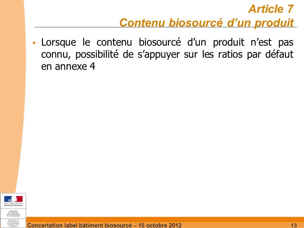 Concertation label bâtiment biosourcé – 15 octobre 2012 13 Article 7 Contenu biosourcé dun produit Lorsque le contenu biosourcé dun produit nest pas connu, possibilité de sappuyer sur les ratios par défaut en annexe 4