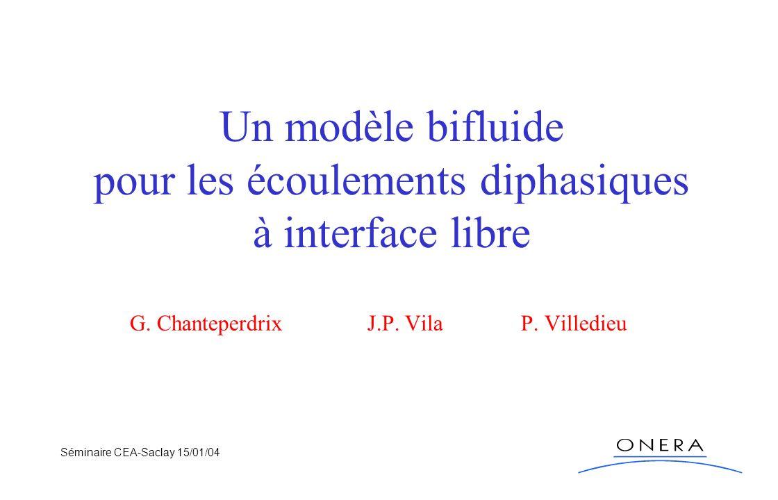 Séminaire CEA-Saclay 15/01/04 Un modèle bifluide pour les écoulements diphasiques à interface libre G. Chanteperdrix J.P. Vila P. Villedieu