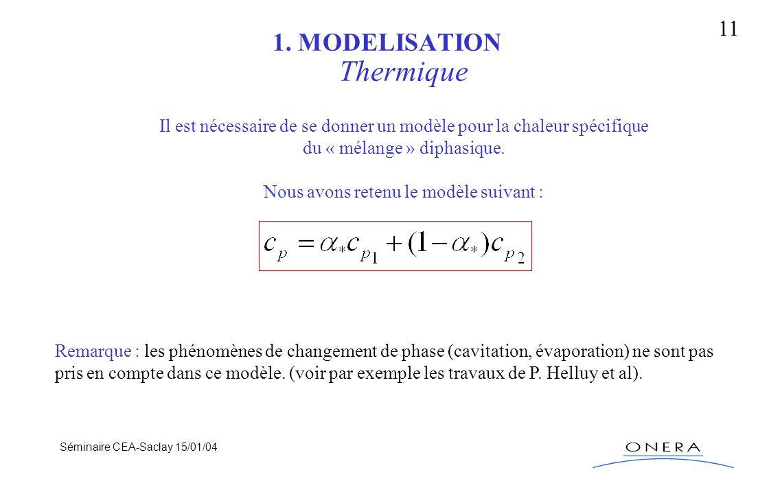 Séminaire CEA-Saclay 15/01/04 11 1. MODELISATION Thermique Il est nécessaire de se donner un modèle pour la chaleur spécifique du « mélange » diphasiq