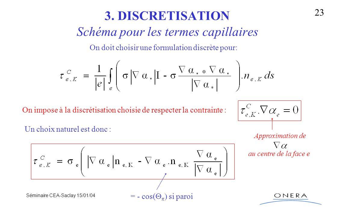 Séminaire CEA-Saclay 15/01/04 23 3. DISCRETISATION Schéma pour les termes capillaires On doit choisir une formulation discrète pour: On impose à la di