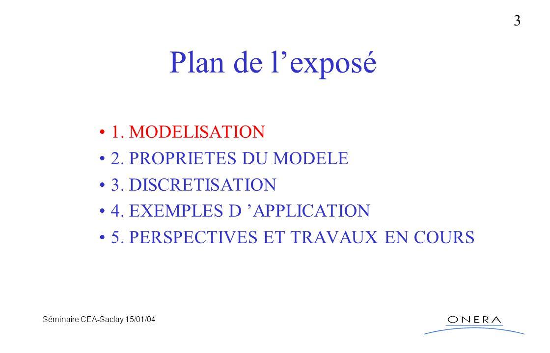 Séminaire CEA-Saclay 15/01/04 3 Plan de lexposé 1. MODELISATION 2. PROPRIETES DU MODELE 3. DISCRETISATION 4. EXEMPLES D APPLICATION 5. PERSPECTIVES ET
