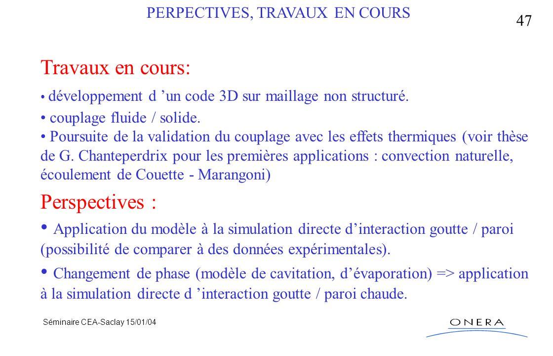 Séminaire CEA-Saclay 15/01/04 47 PERPECTIVES, TRAVAUX EN COURS Travaux en cours: développement d un code 3D sur maillage non structuré. couplage fluid