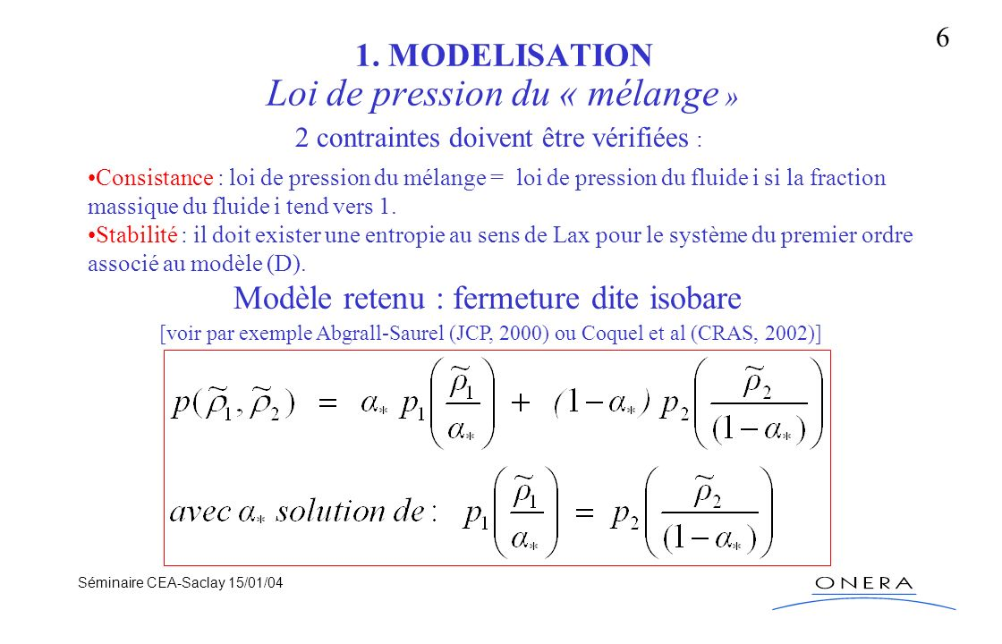 Séminaire CEA-Saclay 15/01/04 6 1. MODELISATION Loi de pression du « mélange » 2 contraintes doivent être vérifiées : Consistance : loi de pression du