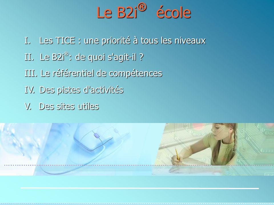 I. Les TICE : une priorité à tous les niveaux II. Le B2i ® : de quoi s'agit-il ? III. Le référentiel de compétences IV. Des pistes d'activités V. Des