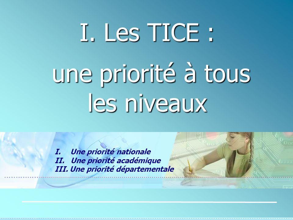 I. Les TICE : une priorité à tous les niveaux une priorité à tous les niveaux I. Une priorité nationale II. Une priorité académique III. Une priorité