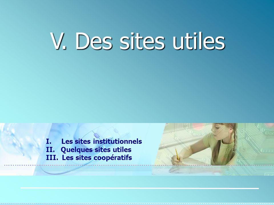 V. Des sites utiles I. Les sites institutionnels II. Quelques sites utiles III. Les sites coopératifs