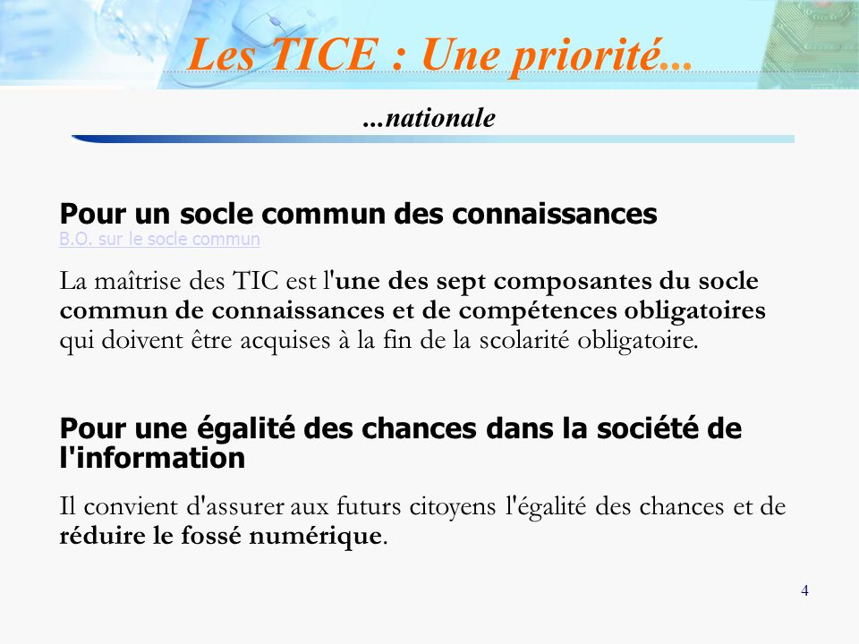 4 4 Les TICE : Une priorité......nationale Pour un socle commun des connaissances B.O. sur le socle commun La maîtrise des TIC est l'une des sept comp