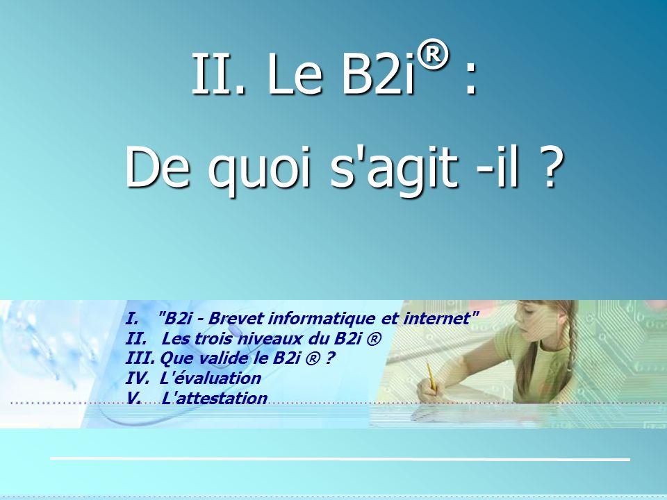 II. Le B2i ® : De quoi s'agit -il ? De quoi s'agit -il ? I.