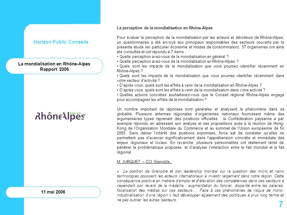 Horizon Public Conseils 11 mai 2006 La vision de Rhône-Alpes en 2010 telle que suggérée par Erai repose sur cinq ambitions : Rhône-Alpes bénéficiera dun tissu économique bien préparé aux évolutions rapides de lenvironnement sur le plan international : « linternational est inscrit dans le code génétique de Rhône-Alpes » ; Rhône-Alpes sera positionné et reconnu sur léchiquier mondial comme pôle dexcellence sur quatre ou cinq domaines ; Rhône-Alpes sera un creuset en terme dentreprenariat, dinnovation et de créativité ; Rhône-Alpes développera sur lensemble de son territoire une dynamique intégrée Economie-Tourisme-Culture permettant à chacun de ces pôles de bénéficier du développement des autres pôles ; Rhône-Alpes sera moteur, en étroite collaboration avec les réseau régional des villes, dune dynamique au sein dune région transnationale « Europe du Sud » autour de quatre métropoles partenaires : Genève, Turin, Marseille et Barcelone.