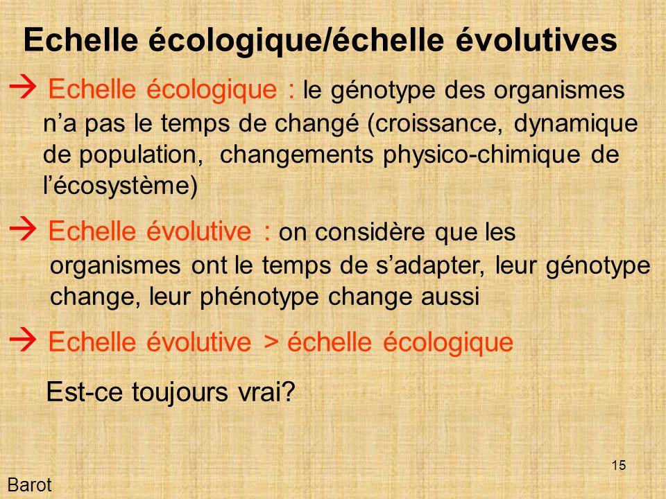 15 Barot Echelle écologique/échelle évolutives Echelle écologique : le génotype des organismes na pas le temps de changé (croissance, dynamique de population, changements physico-chimique de lécosystème) Echelle évolutive : on considère que les organismes ont le temps de sadapter, leur génotype change, leur phénotype change aussi Echelle évolutive > échelle écologique Est-ce toujours vrai?