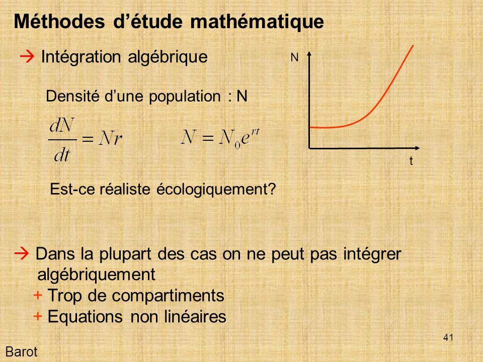 41 Barot Méthodes détude mathématique Intégration algébrique Dans la plupart des cas on ne peut pas intégrer algébriquement + Trop de compartiments + Equations non linéaires t N Densité dune population : N Est-ce réaliste écologiquement?